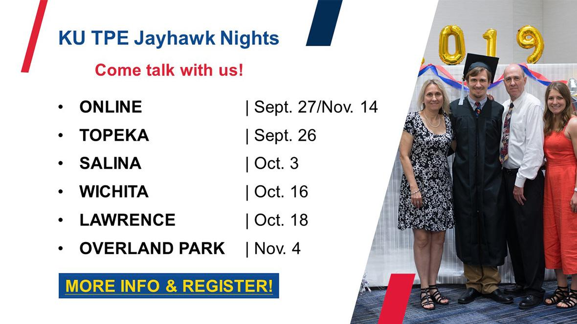 Family with graduate with text KU TPE Jayhawk Nights, Come Talk with Us! Online - September 27, November 14. Topeka - September 26. Salina - October 3. Wichita - October 16. Lawrence - October 18. Overland Park - Novermber 4. Click for more info and to register.