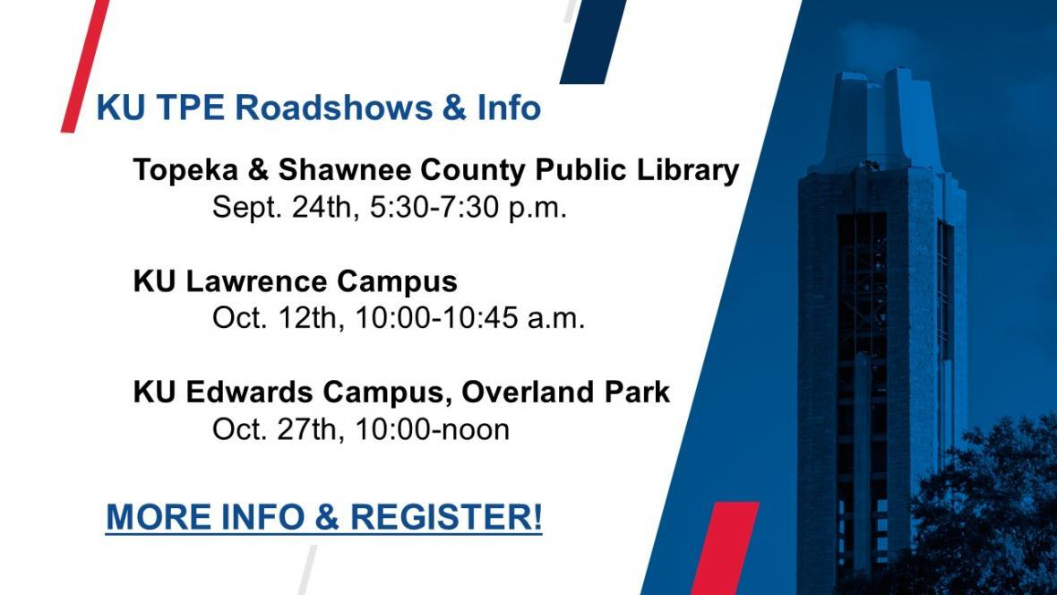 Slide with text KU TPE Roadshows & Info Topeka & Shawnee County Public Library Sept. 24th, 5:30-7:30 p.m. KU Lawrence Campus Oct. 12th, 10:00-10:45 a.m. KU Edwards Campus, Overland Park Oct. 27th, 10:00-noon More info & register